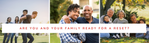 are you and your family ready for a reset?